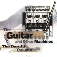 The Durutti Column - The Guitar And Other Machines - Remastered Edition