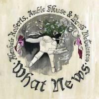 Image of Alasdair Roberts, Amble Skuse & David McGuinness - What News
