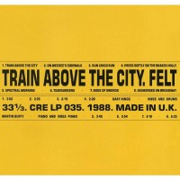 Felt - Train Above The City: Remastered