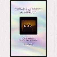 Image of Jon Savage - This Searing Light, The Sun And Everything Else - Joy Division: The Oral History