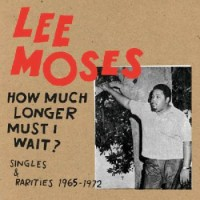 Image of Lee Moses - How Much Longer Must I Wait? Singles & Rarities 1965-1972