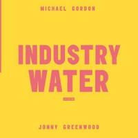 Image of Michael Gordon / Jonny Greenwood - Industry / Water