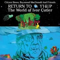 Image of Citizen Bravo, Raymond MacDonald & Friends - Return To Y'Hup - The World Of Ivor Cutler