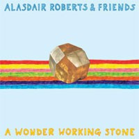 Alasdair Roberts & Friends - A Wonder Working Stone