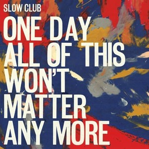 Image of Slow Club - One Day All Of This Won't Matter Any More