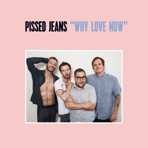 Image of Pissed Jeans - Why Love Now