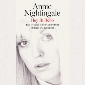 Annie Nightingale - Hey Hi Hello : Five Decades Of Pop Culture From Britain's First Female DJ