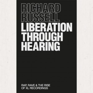 Image of Richard Russell - Liberation Through Hearing : Rap, Rave And The Rise Of XL Recordings