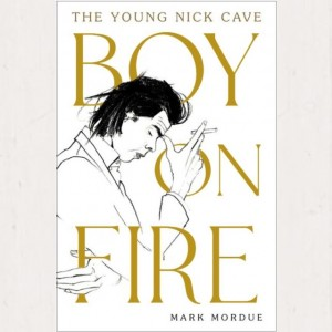 Mark Mordue - Boy On Fire: The Young Nick Cave