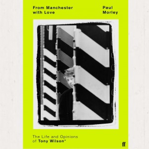 Paul Morley - From Manchester With Love: The Life And Opinions Of Tony Wilson - Signed Edition