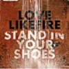 Image of LoveLikeFire - Stand In Your Shoes