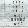Dark Dark Dark<br>Who Needs Who<br>Melodic